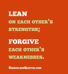 Lean on each other's strengths; forgive each other's weaknesses.  http://dandelionquotes.com/lean-on-each-others-strengths