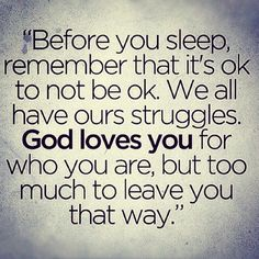 Before you sleep, remember that it's ok to not be ok. We all have ours struggles. God loves you for who you are, but too much to leave you that way. Nice quote to fall asleep too. Bible Quotes, Me Quotes, Qoutes, Short Quotes, Family Quotes, God Loves You Quotes, Quotes Images, Funny Quotes, The Words