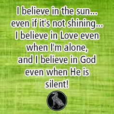I believe in the sun...even if it's not shining...I believe in Love even when I'm alone, and I believe in God even when He is silent!