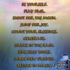 Be Yourself. Play Fair. Shoot For The Moon. Jump For Joy. Count Your Blessings. Celebrate. Dance In The Rain. Sing Silly Songs. Make New Friends. Believe In Magic.