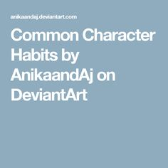 Common Character Habits by AnikaandAj on DeviantArt