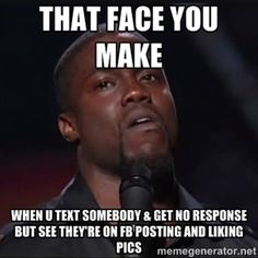 That face you make When u text somebody & get no response but see they're on FB posting and liking pics | Kevin Hart Face