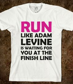 RUN LIKE ADAM LEVINE IS WAITING I want this shirt and I want it to say shirtless at the bottom :D