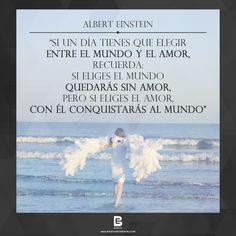 """""""Si un día tienes que elegir entre el mundo y el amor, recuerda: Si eliges el mundo  quedarás sin amor, pero si eliges el amor, con él conquistarás al mundo"""". —Albert Einstein— Visítanos: http://www.elsalvadorebooks.com"""
