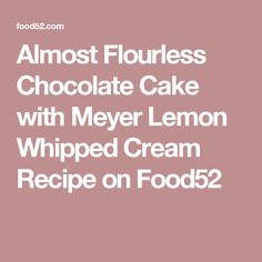 Almost Flourless Chocolate Cake with Meyer Lemon Whipped Cream Recipe on Food52