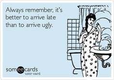 Always remember, it's better to arrive late than to arrive ugly. | Reminders Ecard | someecards.com