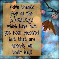 Give thanks for all the blessings which have not yet been received but that are already on their way.