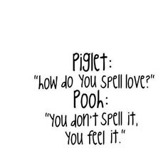 Missing Quote  Piglet: How do you spell love? Pooh: You dont spell it you feel it.
