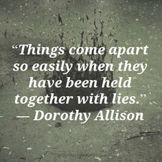 Things come apart so easily when they have been held together with lies. -- Dorothy Allison, whom I love