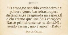 """"""" O amor,no sentido verdadeiro da palavra,vence barreiras,supera distâncias,se resguarda na espera.É o elo eterno que une dois corações. Nasce primeiramente na alma.Não sendo assim , não é... — Dato de Oliveira"""