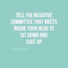 "In-your-face Poster ""Tell the negative committee that meets inside your head to sit down and shut up"" by Ann Bradford - Behappy. Great Quotes, Quotes To Live By, Me Quotes, Motivational Quotes, Funny Quotes, Inspirational Quotes, Simple Quotes, The Words, Cool Words"