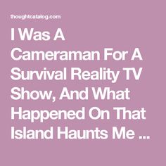 I Was A Cameraman For A Survival Reality TV Show, And What Happened On That Island Haunts Me To This Day | Thought Catalog