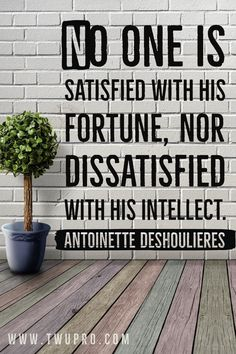 No one is satisfied with his fortune, nor dissatisfied with his intellect.-Antoinette Deshoulieres #life #quotes #quote of the day #satisfied #antoinette deshoulieres #self-help #inspirational #pinsviral #pinterest Satisfaction Quotes, Life Quotes, Self, Inspirational, Lettering, Quotes About Life, Quote Life, Living Quotes, Quotes On Life