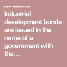 Industrial development bonds are issued in the name of a government with the…