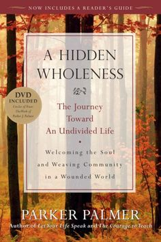 "A Hidden Wholeness: The Journey Toward an Undivided Life by Parker J. Palmer, Mapping an inner journey that we take in solitude and in the company of others, Palmer describes a form of community that fits the limits of our active lives. Defining a ""circle of trust"" as ""a space between us that honors the soul,"" he shows how people in settings ranging from friendship to organizational life can support each other on the journey toward living ""divided no more."""