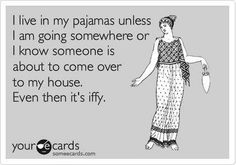 """I live in my pajamas unless I am going somewhere or I know someone is about to come over to my house. Even then it's iffy."""