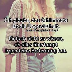 Ich glaube, das Schlimmste ist die Ungewissheit. Einfach nicht zu wissen, ob alles überhaupt irgendeine Bedeutung hat.
