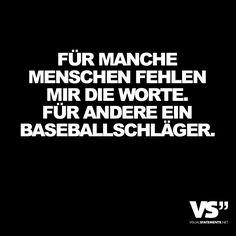 Für manche Menschen fehlen mir die Worte. Für andere ein Baseballschläger.