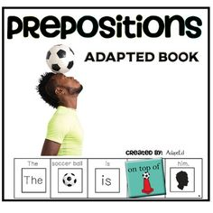 Prepositions can be a difficult concept for many students.  This adapted Book has students practice identifying prepositions, while working on beginning writing skills and sentences structure.  Student match the corresponding pictures to name the preposition while simultaneously writing a sentence. (Ex: The soccer ball is above the goal.) This is a great way to have students work on answering questions, especially for students with minimal verbal skills, as well as getting students to use…