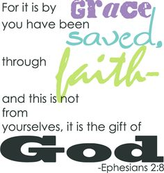 "Ephesians 2:8   This is my ALL TIME FAVORITE VERSE of all time. Actually Eph. 2:8-9 ""For it is by Grace you have been saved through faith and this is not from yourselves.  It is the gift of God, not of works lest anyone should boast."""