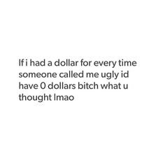 If I had a dollar for every time someone called me ugly AND MEANT IT! Haha.