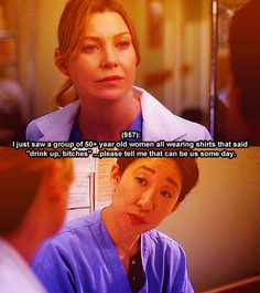 """""""I just saw a group of 50+ year old women all wearing shirts that said 'drink up, bitches'...please tell me that can be us some day."""" Meredith to Cristina; Grey's Anatomy quotes"""