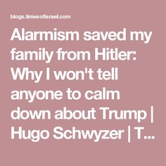 Alarmism saved my family from Hitler: Why I won't tell anyone to calm down about Trump   Hugo Schwyzer   The Blogs   The Times of Israel