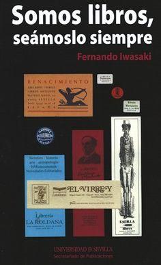 Somos libros, seámoslo siempre / Fernando Iwasaki - Sevilla : Universidad de Sevilla, Secretariado de Publicaciones, 2014