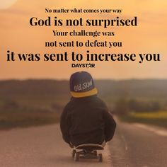 No matter what comes your way, God is not surprised. Your challenge was not sent to defeat you; it was sent to increase you. [Daystar.com]