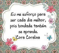 """""""Eu me esforço para ser cada dia melhor, pois bondade também se aprende."""" (Cora Coralina)"""