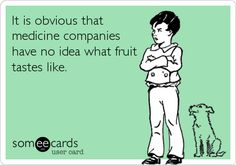 Funny Ecard: It is obvious that medicine companies have no idea what fruit tastes like.