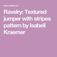 Ravelry: Textured jumper with stripes pattern by Isabell Kraemer