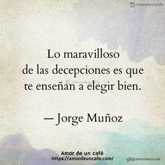 Lo maravilloso de las decepciones es que te enseñan a elegir bien.  Jorge Muñoz