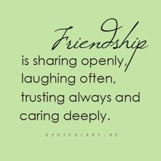 "Via QuoteDiary.me: ""Friendship is sharing openly, laughing often, trusting always and caring deeply."""