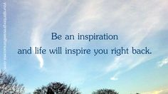 Be an inspiration and life will inspire you right back. -- Brenda MacIntyre