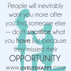 People will inevitably want you more after you find someone else — don't sacrifice what you have just because they missed their opportunity.