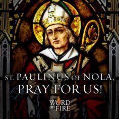 St. Paulinus of Nola, pray for us!