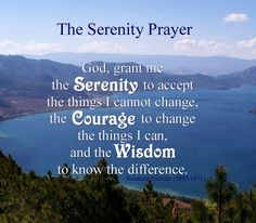 The Serenity Prayer: God, grant me the serenity to accept the things I cannot change, the courage to change the things I can, and the wisdom to know the difference.