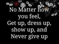 Get up, dress up, show up and never give up. Don't Give Up, Never Give Up, Let It Be, Bio Oil Pregnancy, Best Motto, Etiquette And Manners, Never Stop Learning, Show Up, Prayer Quotes