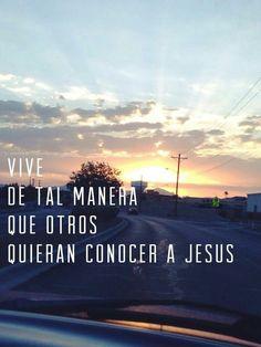 Vive de tal manera que otros quieran conocer a Jesús.