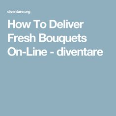 How To Deliver Fresh Bouquets On-Line - diventare