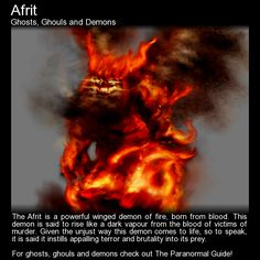 Afrit. A demon of fire. It is always interesting learning about the paranormal in other cultures. http://www.theparanormalguide.com/blog/afrit