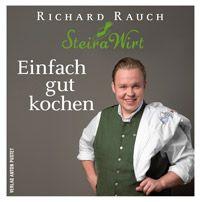 Richard Rauch Einfach gut kochen: Der Steira Wirt in Trautmannsdorf