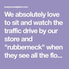 "We absolutely love to sit and watch the traffic drive by our store and ""rubberneck"" when they see all the flowers. One of our main attractions every year is our petunia ""tree."" At over 6 feet tall, it is just a mass of flowers and certainly grabs your attention when driving by.Going back 30 some years, my dad had the metal frame for a petunia tree built by a local named Art Sheels. He welded up a few of them and sold them to at least 3 individuals that I know of, my dad being one"