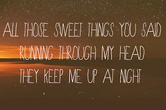 All those sweet things you said running through my head they keep me up at night.