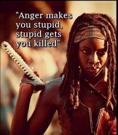 """Anger makes you stupid, stupid gets you killer"" - Michonne - The Walking Dead"