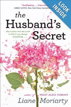 The Husband's Secret by Liane Moriarty: Imagine that your husband wrote you a letter, to be opened after his death. Imagine, too, that the letter contains his deepest, darkest secret—something with the potential to destroy not just the life you built together, but the lives of others as well. Imagine, then, that you stumble across that letter while your husband is still very much alive. . . .