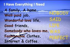i have everything i need, life is not perect