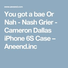 You got a bae Or Nah - Nash Grier - Cameron Dallas iPhone 6S Case – Aneend.inc
