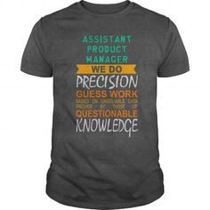 ASSISTANT PRODUCT MANAGER  WE DO PRECISION GUESS WORK BASED ON UNRELIABLE DATA T-SHIRTS, HOODIES, SWEATSHIRT (19$ ==► Shopping Now)